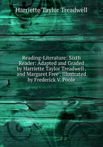 Reading-Literature: Sixth Reader: Adapted and Graded by Harriette Taylor Treadwell . and Margaret Free . Illustrated by Frederick V. Poole