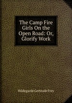 The Camp Fire Girls On the Open Road: Or, Glorify Work