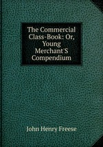 The Commercial Class-Book: Or, Young Merchant`S Compendium