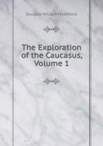 The Exploration of the Caucasus, Volume 1