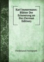 Karl Immermann: Bltter Der Erinnerung an Ihn (German Edition)