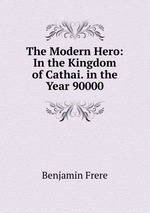 The Modern Hero: In the Kingdom of Cathai. in the Year 90000