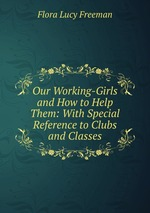 Our Working-Girls and How to Help Them: With Special Reference to Clubs and Classes