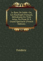 Le Banc De Sable: Ou, Les Naufrags Franais, Mlodrame En Trois Actes, En Prose Et Grand Spectacle (French Edition)