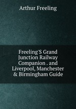 Freeling`S Grand Junction Railway Companion . and Liverpool, Manchester & Birmingham Guide