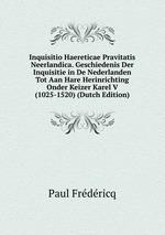 Inquisitio Haereticae Pravitatis Neerlandica. Geschiedenis Der Inquisitie in De Nederlanden Tot Aan Hare Herinrichting Onder Keizer Karel V (1025-1520) (Dutch Edition)
