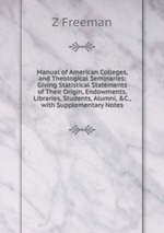 Manual of American Colleges, and Theological Seminaries: Giving Statistical Statements of Their Origin, Endowments, Libraries, Students, Alumni, &C., with Supplementary Notes