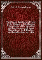 The Modern Treatment of Stone in the Bladder by Litholapaxy: A Description of the Operation and Instruments, with Cases Illustrative of the Difficulties and Complications Met with