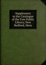 Supplement to the Catalogue of the Free Public Library, New Bedford, Mass