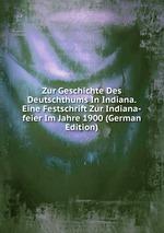 Zur Geschichte Des Deutschthums In Indiana. Eine Festschrift Zur Indiana-feier Im Jahre 1900 (German Edition)