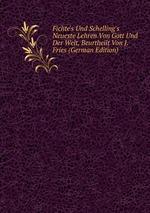 Fichte`s Und Schelling`s Neueste Lehren Von Gott Und Der Welt, Beurtheilt Von J. Fries (German Edition)