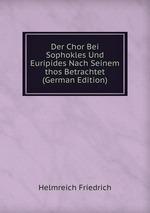 Der Chor Bei Sophokles Und Euripides Nach Seinem thos Betrachtet (German Edition)
