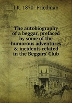 The autobiography of a beggar, prefaced by some of the humorous adventures & incidents related in the Beggars` Club