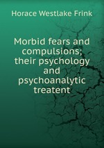 Morbid fears and compulsions; their psychology and psychoanalytic treatent