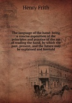 The language of the hand: being a concise exposition of the principles and practice of the art of reading the hand, by which the past, present, and the future may be explained and foretold