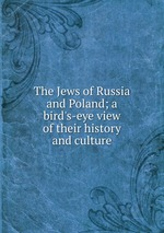 The Jews of Russia and Poland; a bird`s-eye view of their history and culture