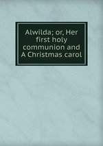 Alwilda; or, Her first holy communion and A Christmas carol