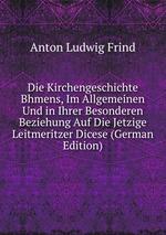 Die Kirchengeschichte Bhmens, Im Allgemeinen Und in Ihrer Besonderen Beziehung Auf Die Jetzige Leitmeritzer Dicese (German Edition)