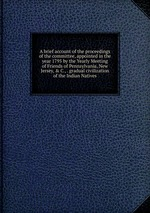 A brief account of the proceedings of the committee, appointed in the year 1795 by the Yearly Meeting of Friends of Pennsylvania, New Jersey, & C., . gradual civilization of the Indian Natives