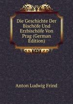 Die Geschichte Der Bischfe Und Erzbischfe Von Prag (German Edition)