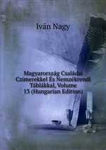 Magyarorszg Csaldai Czimerekkel s Nemzkrendi Tblkkal, Volume 13 (Hungarian Edition)