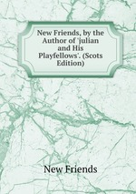New Friends, by the Author of `julian and His Playfellows`. (Scots Edition)