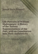 Life Portraits of William Shakespeare: A History of the Various Representations of the Poet, with an Examination Into Their Authenticity
