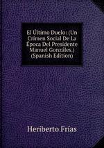 El ltimo Duelo: (Un Crimen Social De La poca Del Presidente Manuel Gonzles.) (Spanish Edition)