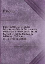 Bulletin Officiel Des Lois, Dcrets, Arrts Et Autres Actes Publics Du Grand Conseil Et Du Conseil D`etat Du Canton De Fribourg., Volumes 15-16 (French Edition)