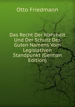 Das Recht Der Wahrheit Und Der Schutz Des Guten Namens Vom Legislativen Standpunkt (German Edition)