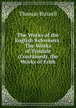 The Works of the English Reformers: The Works of Tyndale (Continued). the Works of Frith