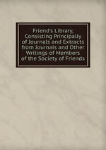 Friend`s Library, Consisting Principally of Journals and Extracts from Journals and Other Writings of Members of the Society of Friends