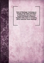 Book of Meetings: Containing an Account of the Times and Places of Holding the Meetings of the Society of Friends in America, Together with a List of . in London, and in American Yearly Meetings
