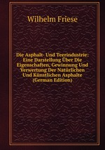 Die Asphalt- Und Teerindustrie: Eine Darstellung ber Die Eigenschaften, Gewinnung Und Verwertung Der Natrlichen Und Knstlichen Asphalte (German Edition)