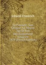 La Papaut: Son Origine Au Moyen ge Et Son Dveloppement Jusqu`en 1879 (French Edition)