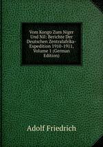 Vom Kongo Zum Niger Und Nil: Berichte Der Deutschen Zentralafrika-Expedition 1910-1911, Volume 1 (German Edition)