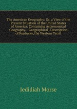 The American Geography: Or, a View of the Present Situation of the United States of America: Containing Astronomical Geography.--Geographical . Description of Kentucky, the Western Territ