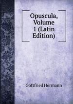 Opuscula, Volume 1 (Latin Edition)