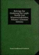 Beitrge Zur Frderung Der Logik: Notik Und Wissenschaftslehre, Volume 1 (German Edition)