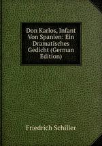 Don Karlos, Infant Von Spanien: Ein Dramatisches Gedicht (German Edition)