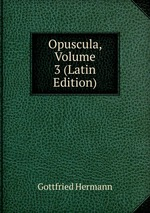 Opuscula, Volume 3 (Latin Edition)