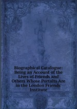 Biographical Catalogue: Being an Account of the Lives of Friends and Others Whose Portaits Are in the London Friends` Institute