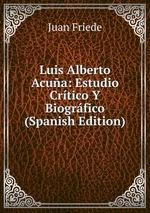Luis Alberto Acua: Estudio Crtico Y Biogrfico (Spanish Edition)