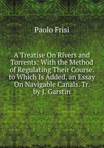 A Treatise On Rivers and Torrents: With the Method of Regulating Their Course. to Which Is Added, an Essay On Navigable Canals. Tr. by J. Garstin