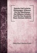 Epische Und Lyrische Dichtungen: Erlutert Fr Die Oberklassen Der Hheren Schulen Und Fr Das Deutsche Haus (German Edition)