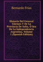 Historia Del General Gemes Y De La Provincia De Salta, O Sea De La Independencia Argentina, Volume 1 (Spanish Edition)