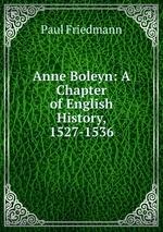 Anne Boleyn: A Chapter of English History, 1527-1536