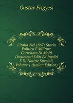 L`italia Nel 1867: Storia Politica E Militare Corredata Di Molti Documenti Editi Ed Inediti E Di Notizie Speciali, Volume 1 (Italian Edition)