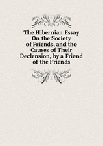 The Hibernian Essay On the Society of Friends, and the Causes of Their Declension, by a Friend of the Friends