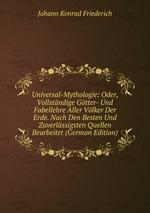 Universal-Mythologie: Oder, Vollstndige Gtter- Und Fabellehre Aller Vlker Der Erde. Nach Den Besten Und Zuverlssigsten Quellen Bearbeitet (German Edition)